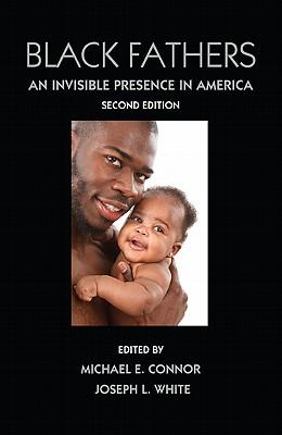Black Fathers: An Invisible Presence in America - Connor, Michael E (Editor), and White, Joseph, Dr. (Editor)