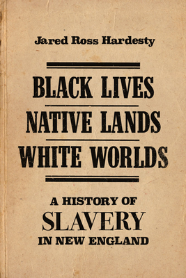 Black Lives, Native Lands, White Worlds: A History of Slavery in New England - Hardesty, Jared Ross