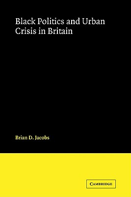 Black Politics and Urban Crisis in Britain - Jacobs, Brian D