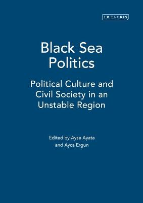 Black Sea Politics: Political Culture and Civil Society in an Unstable Region - Gunes-Ayata, Ayse (Editor), and Ergun, Ayca (Editor), and Celimli, Isil (Editor)