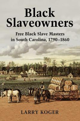 Black Slaveowners: Free Black Slave Masters in South Carolina, 1790-1860 - Koger, Larry