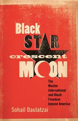 Black Star, Crescent Moon: The Muslim International and Black Freedom Beyond America - Daulatzai, Sohail