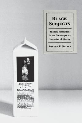 Black Subjects: Identity Formation in the Contemporary Narrative of Slavery - Keizer, Arlene R