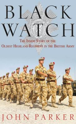 Black Watch: The Inside Story of the Oldest Highland Regiment in the British Army - Parker, John
