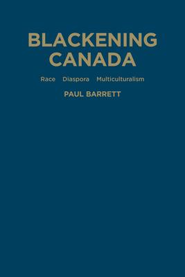 Blackening Canada: Diaspora, Race, Multiculturalism - Barrett, Paul
