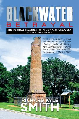 Blackwater Betrayal: The Ruthless Treatment of Milton and Pensacola by the Confederacy. - Smith, Richard Kyle