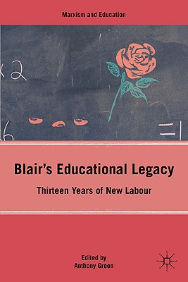 Blair's Educational Legacy: Thirteen Years of New Labour - Green, Anthony