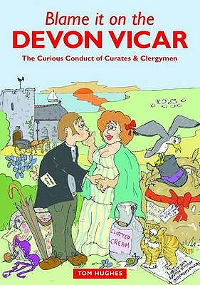 Blame it on the Devon Vicar: The Curious Conduct of Curates and Clergymen - Hughes, Tom