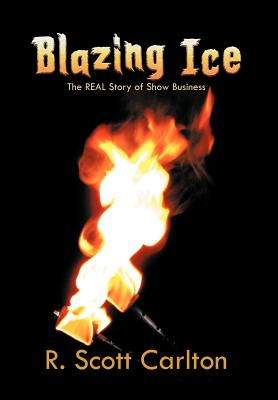 Blazing Ice: The Real Story of Show Business - Carlton, R Scott