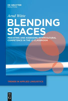 Blending Spaces: Mediating and Assessing Intercultural Competence in the L2 Classroom - Witte, Arnd