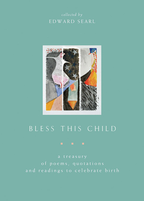 Bless This Child: A Treasury of Poems, Quotations and Readings to Celebrate Birth - Searl, Edward