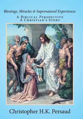 Blessings, Miracles & Supernatural Experiences: A Biblical Perspective a Christian's Story - Persaud, Christopher H K