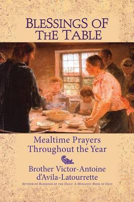 Blessings of the Table: Mealtime Prayers Throughout the Year - D'Avila-Latourrette, Victor-Antoine, Brother, and D'Avila-Latourette, Brother Victor