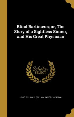 Blind Bartimeus; Or, the Story of a Sightless Sinner, and His Great Physician - Hoge, William J (William James) 1825-1 (Creator)