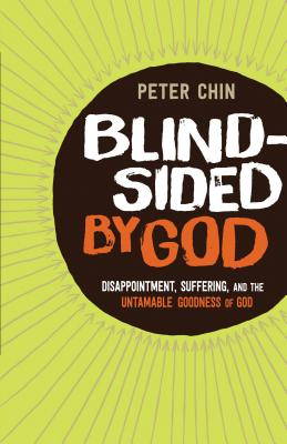 Blindsided by God: Disappointment, Suffering, and the Untamable Goodness of God - Chin, Peter