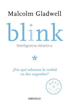 Blink: Inteligencia Intuitiva / Blink: The Power of Thinking Without Thinking: ?por Que Sabemos La Verdad En DOS Segundos? - Gladwell, Malcolm