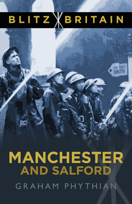 Blitz Britain: Manchester and Salford - Phythian, Graham