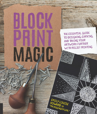 Block Print Magic: The Essential Guide to Designing, Carving, and Taking Your Artwork Further with Relief Printing - Howard, Emily Louise