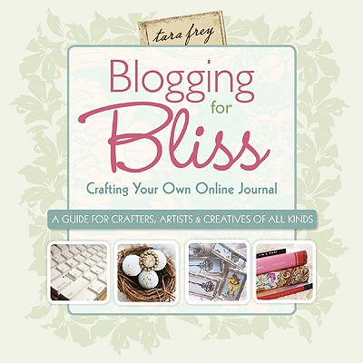 Blogging for Bliss: Crafting Your Own Online Journal: A Guide for Crafters, Artists & Creatives of All Kinds - Frey, Tara