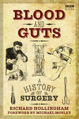 Blood and Guts: A History of Surgery - Hollingham, Richard, and Mosley, Michael (Foreword by)