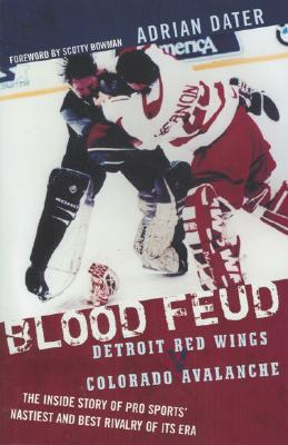Blood Feud: Detroit Red Wings V. Colorado Avalanche: The Inside Story of Pro Sports' Nastiest and Best Rivalry of Its Era - Dater, Adrian