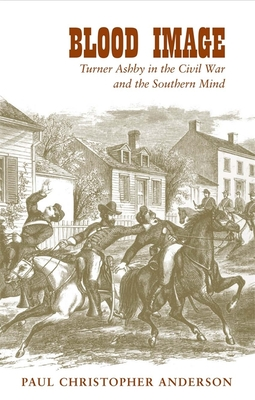 Blood Image: Turner Ashby in the Civil War and the Southern Mind - Anderson, Paul Christopher