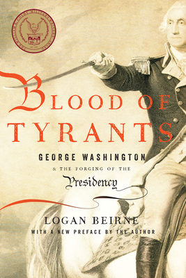 Blood of Tyrants: George Washington & the Forging of the Presidency - Beirne, Logan
