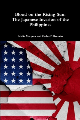 Blood on the Rising Sun: The Japanese Invasion of the Philippines - Marquez, Adalia, and Romulo, Carlos P