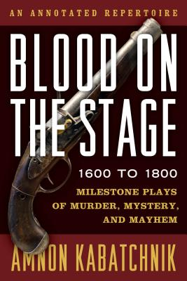 Blood on the Stage, 1600 to 1800: Milestone Plays of Murder, Mystery, and Mayhem - Kabatchnik, Amnon