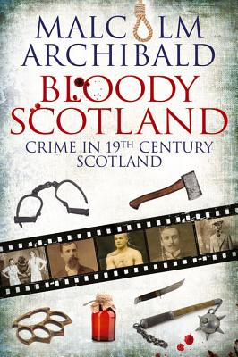 Bloody Scotland: Crime in 19th Century Scotland - Archibald, Malcolm