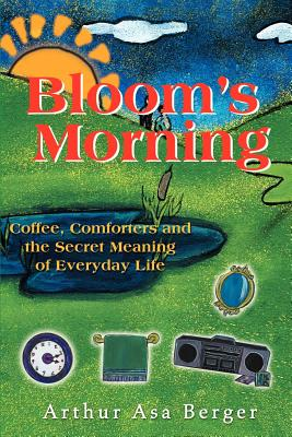 Bloom's Morning: Coffee, Comforters, and the Secret Meaning of Everyday Life - Berger, Arthur Asa, Dr.
