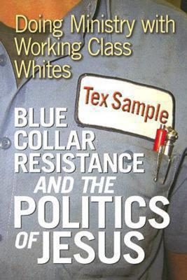 Blue Collar Resistance and the Politics of Jesus: Doing Ministry with Working Class Whites - Sample, Tex