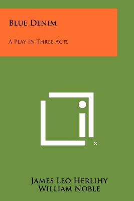 Blue Denim: A Play in Three Acts - Herlihy, James Leo, and Noble, William