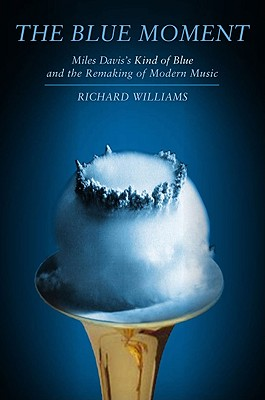 Blue Moment: Miles Davis's Kind of Blue and the Remaking of Modern Music - Williams, Richard