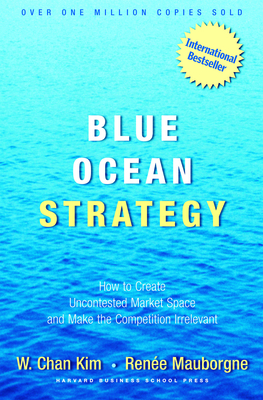 Blue Ocean Strategy: How to Create Uncontested Market Space and Make the Competition Irrelevant - Kim, W Chan, and Mauborgne, Renee a
