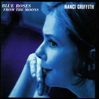 Blue Roses from the Moons - Nanci Griffith