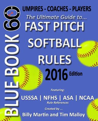 Bluebook 60 - Fastpitch Softball Rules - 2016: The Ultimate Guide to (NCAA - Nfhs - Asa - Usssa) Fast Pitch Softball Rules - Martin, Billy, and Malloy, Tim, and Munch, Allison (Contributions by)