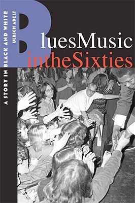 Blues Music in the Sixties: A Story in Black and White - Adelt, Ulrich, Dr.