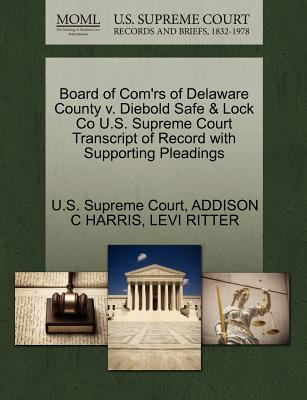 Board of Com'rs of Delaware County V. Diebold Safe & Lock Co U.S. Supreme Court Transcript of Record with Supporting Pleadings - Harris, Addison Clay, and Ritter, Levi, and U S Supreme Court (Creator)