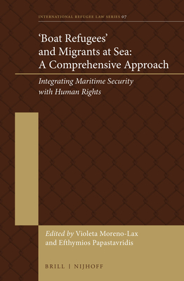 'boat Refugees' and Migrants at Sea: A Comprehensive Approach: Integrating Maritime Security with Human Rights - Moreno-Lax, Violeta (Editor), and Papastavridis, Efthymios (Editor)
