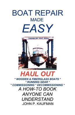 Boat Repair Made Easy -- Haul Out - Kaufman, John