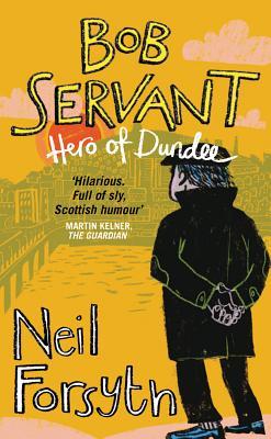 Bob Servant: Hero of Dundee - Servant, Bob, and Forsyth, Neil