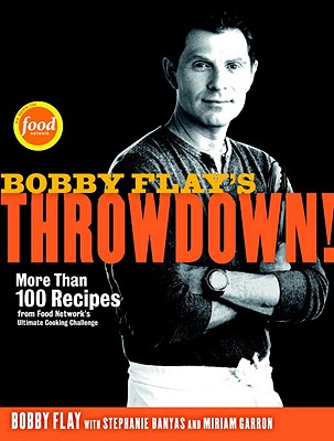 Bobby Flay's Throwdown!: More Than 100 Recipes from Food Network's Ultimate Cooking Challenge: A Cookbook - Flay, Bobby, and Banyas, Stephanie, and Garron, Miriam