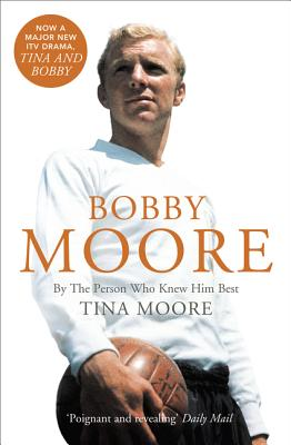 Bobby Moore: By the Person Who Knew Him Best - Moore, Tina