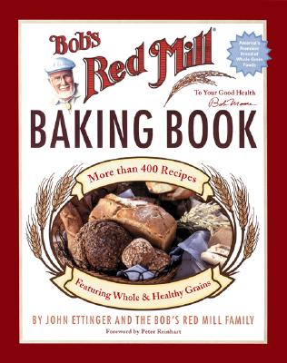 Bob's Red Mill Baking Book: More Than 400 Recipes Featuring Whole & Healthy Grains - Ettinger, John