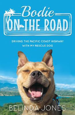 Bodie on the Road: Driving the Pacific Coast Highway with My Rescue Dog - Jones, Belinda