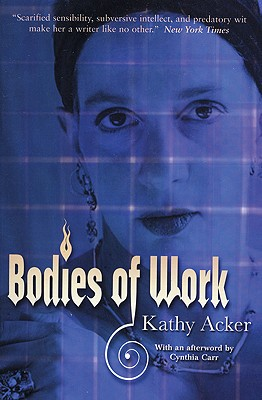 Bodies of Work - Acker, Kathy, and Carr, Cynthia (Afterword by)