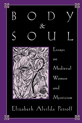 Body and Soul: Essays on Medieval Women and Mysticism - Petroff, Elizabeth a