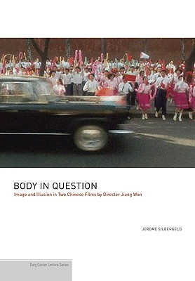 Body in Question: Image and Illusion in Two Chinese Films by Director Jiang Wen - Silbergeld, Jerome