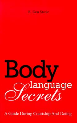 Body Language Secrets: A Guide During Courtship and Dating - Steele, R Don